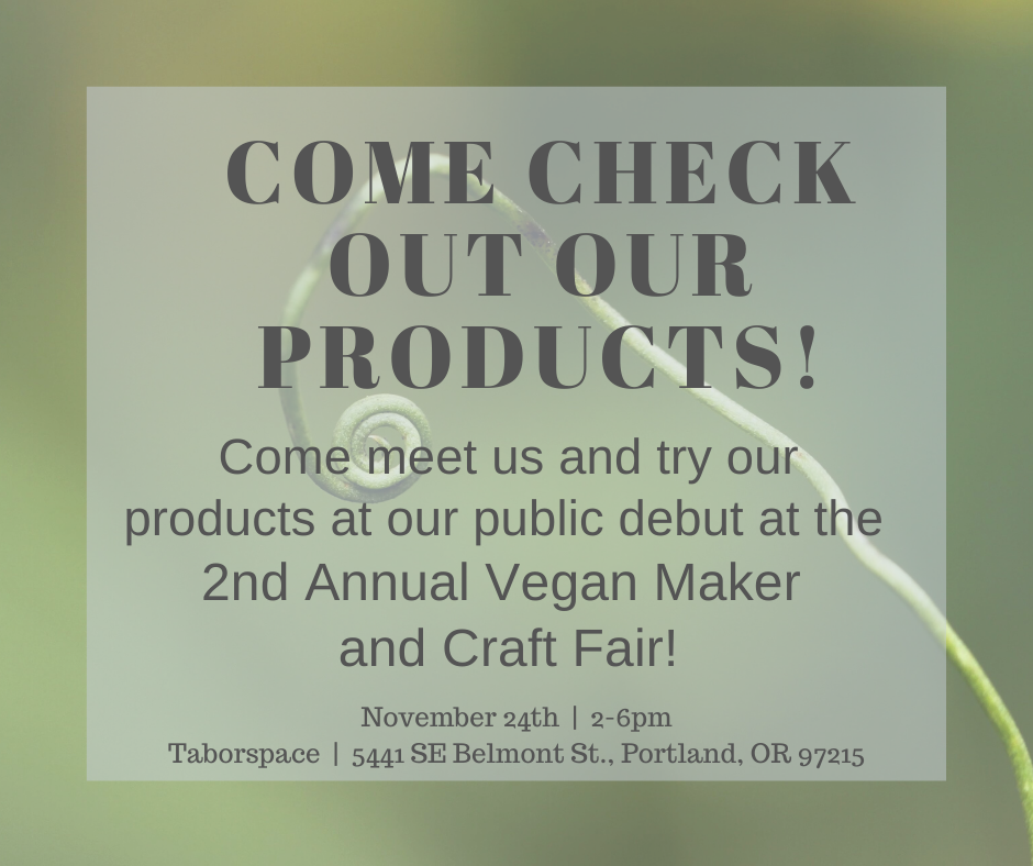 Come meet us and try our products at our public debut at the 2nd Annual Vegan Maker and Craft Fair! Sunday, November 24th, 2-6pm Taborspace, 5441 SE Belmont St., Portland, OR 97215